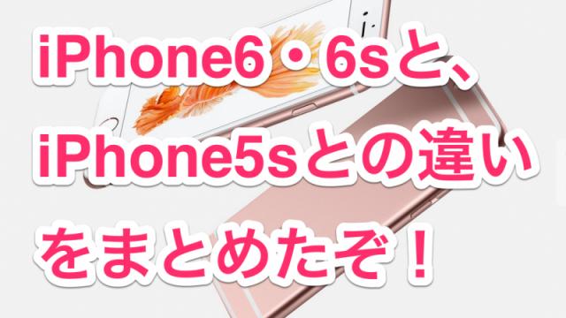 2年ぶりの買い替えのために!【徹底比較】iPhone6s・6s Plusと、iPhone5sの特徴と違いをスペック表でまとめたぞ!