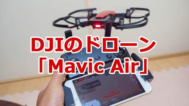 DJIのドローン「Mavic Air」開封の儀!早速室内で飛ばしてわかった注意点など教えるぞ!
