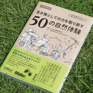 書籍「生き物としての力を取り戻す50の自然体験」は、頭を柔らかくしつつ役立つ知識を得たり感性をゆさぶれるぞ!